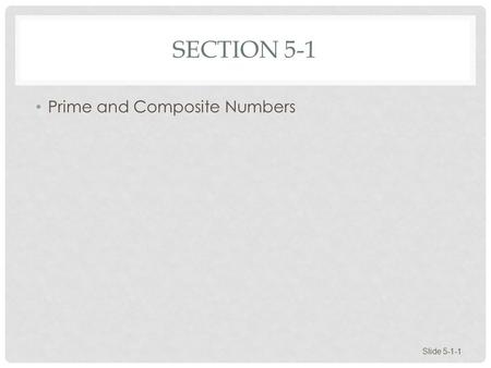 SECTION 5-1 Prime and Composite Numbers Slide 5-1-1.