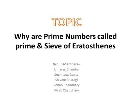 Why are Prime Numbers called prime & Sieve of Eratosthenes Group Members – Umang Chandra Sneh Lata Gupta Shivam Rastogi Rohan Chaudhary Vivek Chaudhary.