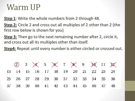 Warm UP Step 1: Write the whole numbers from 2 through 48. Step 2: Circle 2 and cross out all multiples of 2 other than 2 (the first row below is shown.