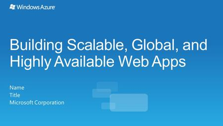 Building Scalable, Global, and Highly Available Web Apps Name Title Microsoft Corporation.