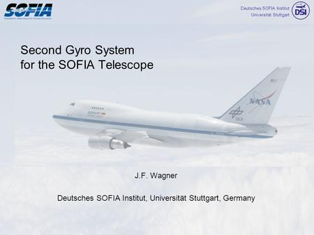 Deutsches SOFIA Institut Universität Stuttgart Second Gyro System for the SOFIA Telescope J.F. Wagner Deutsches SOFIA Institut, Universität Stuttgart,