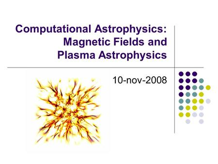 Computational Astrophysics: Magnetic Fields and Plasma Astrophysics 10-nov-2008.