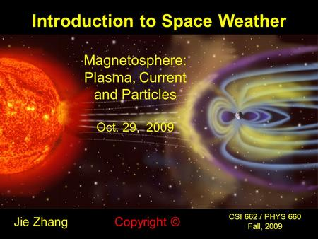 Introduction to Space Weather Jie Zhang CSI 662 / PHYS 660 Fall, 2009 Copyright © Magnetosphere: Plasma, Current and Particles Oct. 29, 2009.