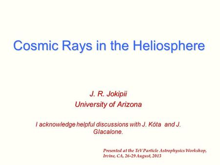Cosmic Rays in the Heliosphere J. R. Jokipii University of Arizona I acknowledge helpful discussions with J. Kόta and J. GIacalone. Presented at the TeV.