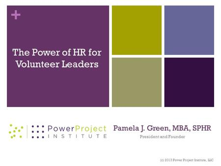 + Pamela J. Green, MBA, SPHR President and Founder The Power of HR for Volunteer Leaders (c) 2013 Power Project Institute, LLC.