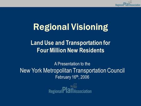 Regional Visioning Land Use and Transportation for Four Million New Residents A Presentation to the New York Metropolitan Transportation Council February.