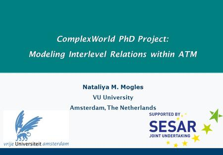 ComplexWorld PhD Project: Modeling Interlevel Relations within ATM Nataliya M. Mogles VU University Amsterdam, The Netherlands.