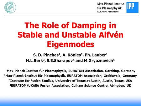 The Role of Damping in Stable and Unstable Alfvén Eigenmodes S. D. Pinches 1, A. Könies 2, Ph. Lauber 1 H.L.Berk 3, S.E.Sharapov 4 and M.Gryaznavich 4.