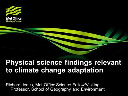 Physical science findings relevant to climate change adaptation Richard Jones, Met Office Science Fellow/Visiting Professor, School of Geography and Environment.