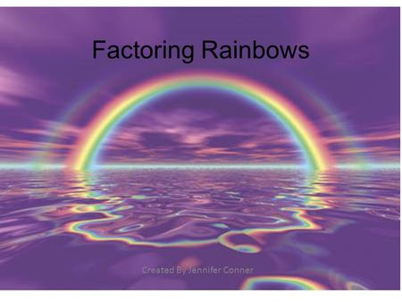 Factoring Rainbows Created By Jennifer Conner. First, here is some NEW vocabulary: Prime Number: any number whose only factors are 1 and itself Composite.