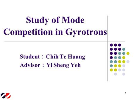 1 Student : Chih Te Huang Advisor : Yi Sheng Yeh Study of Mode Competition in Gyrotrons.