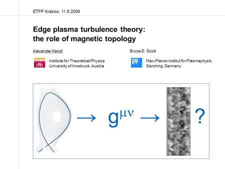ETFP Krakow, 11.9.2006 Edge plasma turbulence theory: the role of magnetic topology Alexander KendlBruce D. Scott Institute for Theoretical PhysicsMax-Planck-Institut.