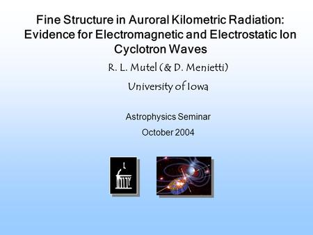 Astrophysics Seminar October 2004 R. L. Mutel (& D. Menietti) University of Iowa Fine Structure in Auroral Kilometric Radiation: Evidence for Electromagnetic.