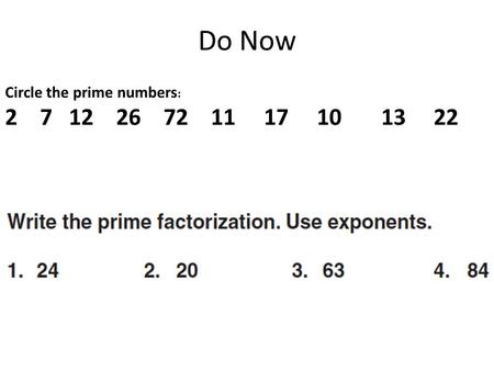 Do Now Circle the prime numbers : 2 7 12 26 72 11 17 10 13 22.