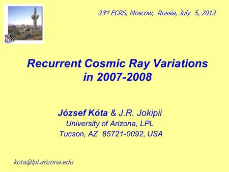 Recurrent Cosmic Ray Variations in 2007-2008 József Kόta & J.R. Jokipii University of Arizona, LPL Tucson, AZ 85721-0092, USA 23 rd ECRS, Moscow, Russia,