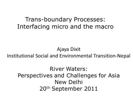 Trans-boundary Processes: Interfacing micro and the macro Ajaya Dixit Institutional Social and Environmental Transition-Nepal River Waters: Perspectives.