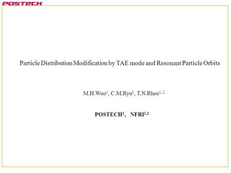 Particle Distribution Modification by TAE mode and Resonant Particle Orbits POSTECH 1, NFRI 1,2 M.H.Woo 1, C.M.Ryu 1, T.N.Rhee 1,,2.