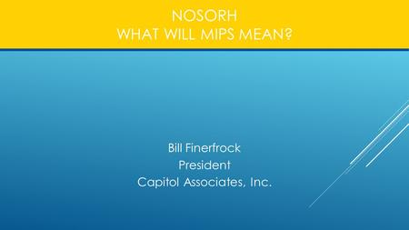 NOSORH WHAT WILL MIPS MEAN? Bill Finerfrock President Capitol Associates, Inc.