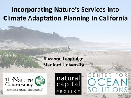 Incorporating Nature's Services into Climate Adaptation Planning In California Suzanne Langridge Stanford University.