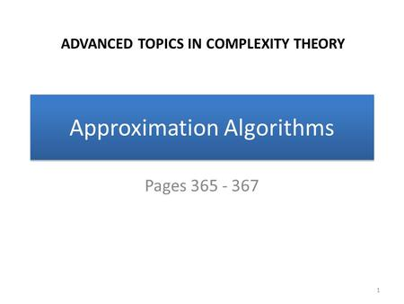 Approximation Algorithms Pages 365 - 367 1 ADVANCED TOPICS IN COMPLEXITY THEORY.