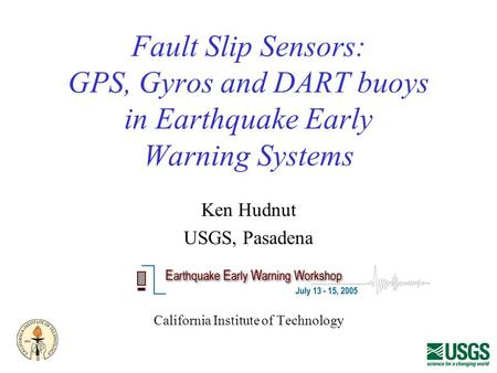 Fault Slip Sensors: GPS, Gyros and DART buoys in Earthquake Early Warning Systems Ken Hudnut USGS, Pasadena California Institute of Technology.