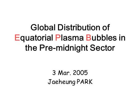 Global Distribution of Equatorial Plasma Bubbles in the Pre-midnight Sector 3 Mar. 2005 Jaeheung PARK.