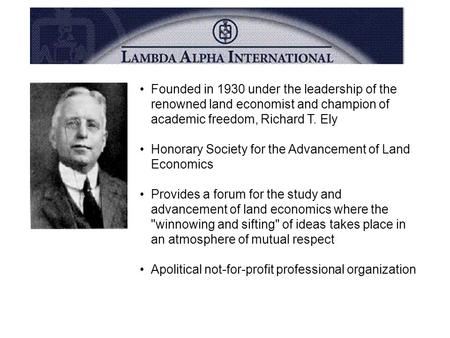 Founded in 1930 under the leadership of the renowned land economist and champion of academic freedom, Richard T. Ely Honorary Society for the Advancement.