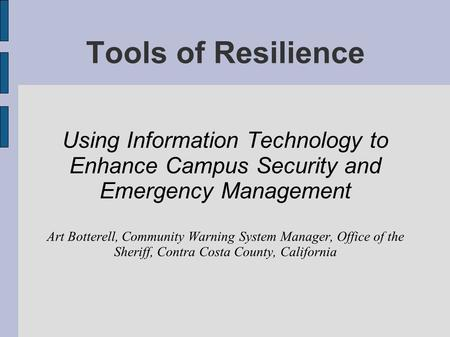 Tools of Resilience Using Information Technology to Enhance Campus Security and Emergency Management Art Botterell, Community Warning System Manager, Office.