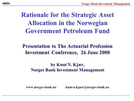 Norges Bank Investment Management Rationale for the Strategic Asset Allocation in the Norwegian Government Petroleum Fund Presentation to The Actuarial.
