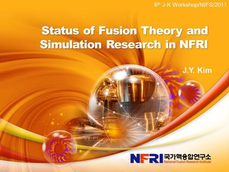 Status of Fusion <strong>Theory</strong> and Simulation Research in NFRI 6 th J-K Workshop/NIFS/2011 J.Y. Kim.