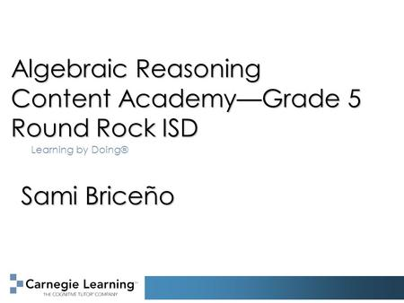 Algebraic Reasoning Content Academy—Grade 5 Round Rock ISD Learning by Doing® Sami Briceño.