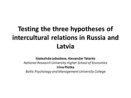 Testing the three hypotheses of intercultural relations in Russia and Latvia Nadezhda Lebedeva, Alexander Tatarko National Research University Higher School.