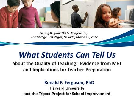 What Students Can Tell Us about the Quality of Teaching: Evidence from MET and Implications for Teacher Preparation Ronald F. Ferguson, PhD Harvard University.