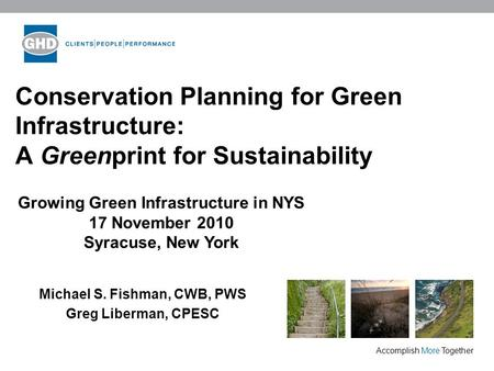 Accomplish More Together Conservation Planning for Green Infrastructure: A Greenprint for Sustainability Michael S. Fishman, CWB, PWS Greg Liberman, CPESC.
