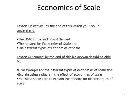 Economies of Scale 1 Lesson Objectives: by the end of this lesson you should understand: The LRAC curve and how it derived The reasons for Economies of.