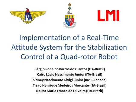 Implementation of a Real-Time Attitude System for the Stabilization Control of a Quad-rotor Robot Sérgio Ronaldo Barros dos Santos (ITA-Brazil) Cairo Lúcio.