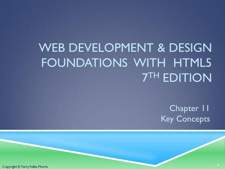 Copyright © Terry Felke-Morris WEB DEVELOPMENT & DESIGN FOUNDATIONS WITH HTML5 7 TH EDITION Chapter 11 Key Concepts 1 Copyright © Terry Felke-Morris.