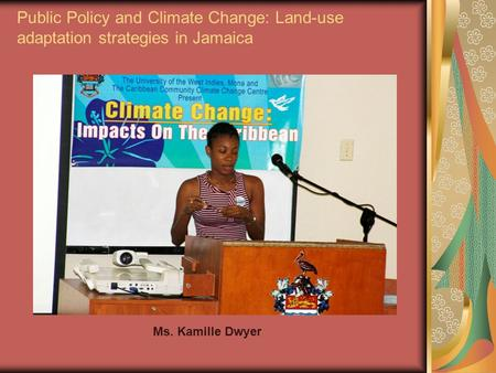 Public Policy and Climate Change: Land-use adaptation strategies in Jamaica Ms. Kamille Dwyer.