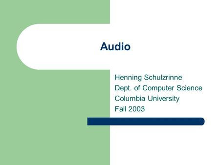 Audio Henning Schulzrinne Dept. of Computer Science Columbia University Fall 2003.