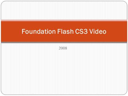 2008 Foundation Flash CS3 Video. Creating and Playing Flash Video You are not creating a video; you are encoding a video. This means you will be simply.