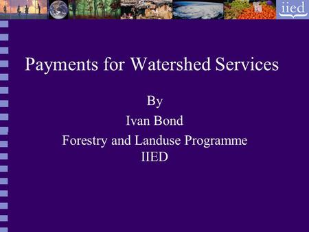 Payments for Watershed Services By Ivan Bond Forestry and Landuse Programme IIED.