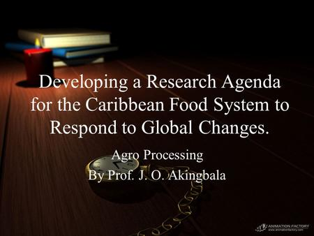 Developing a Research Agenda for the Caribbean Food System to Respond to Global Changes. Agro Processing By Prof. J. O. Akingbala.