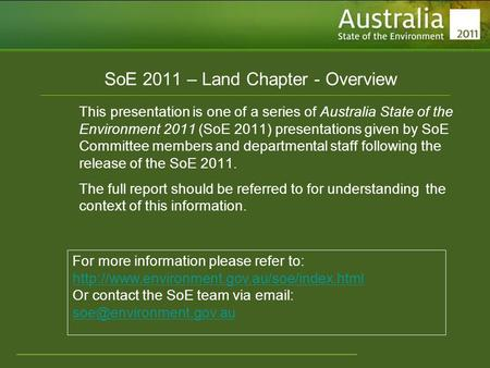 Www.environment.gov.au/soe SoE 2011 – Land Chapter - Overview This presentation is one of a series of Australia State of the Environment 2011 (SoE 2011)