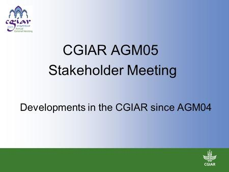 CGIAR AGM05 Stakeholder Meeting Developments in the CGIAR since AGM04.