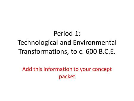 Period 1: Technological and Environmental Transformations, to c. 600 B.C.E. Add this information to your concept packet.