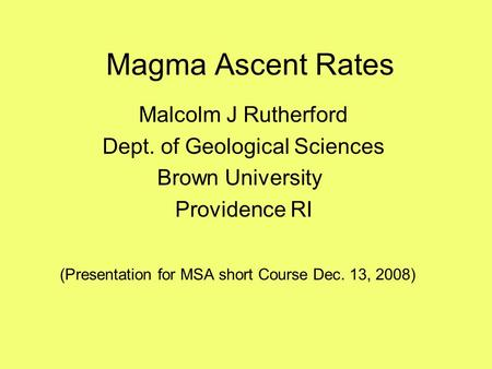 Magma Ascent Rates Malcolm J Rutherford Dept. of Geological Sciences Brown University Providence RI (Presentation for MSA short Course Dec. 13, 2008)