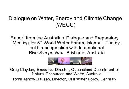 Dialogue on Water, Energy and Climate Change (WECC) Report from the Australian Dialogue and Preparatory Meeting for 5 th World Water Forum, Istanbul, Turkey,