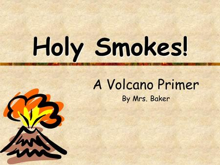 Holy Smokes! A Volcano Primer By Mrs. Baker. What is a volcano? A volcano is an opening in Earth that erupts gases, ash, and lava. Volcanic mountains.