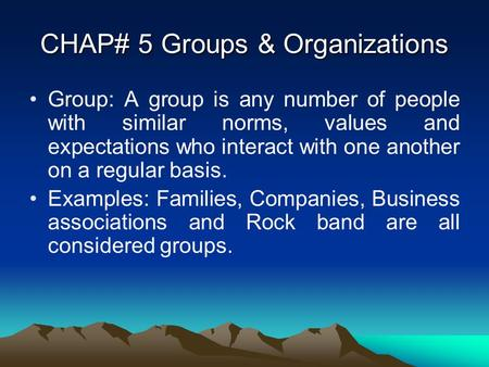 CHAP# 5 Groups & Organizations Group: A group is any number of people with similar norms, values and expectations who interact with one another on a regular.