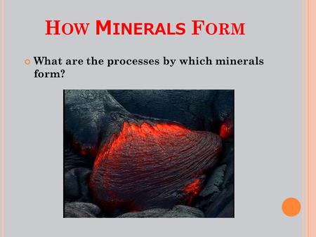 H OW M INERALS F ORM What are the processes by which minerals form?